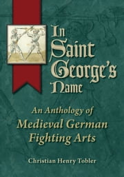 In Saint George's Name - An Anthology of Medieval German Martial Arts ebook by Christian Tobler,Peter von Danzig