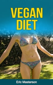 Vegan Diet - The Complete Vegan Diet Guide ebook by Dr. Eric Masterson