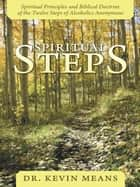 Spiritual Steps - Spiritual Principles and Biblical Doctrine of the Twelve Steps of Alcoholics Anonymous ebook by Dr. Kevin Means