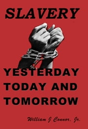 Slavery: Yesterday, Today and Tomorrow ebook by William J. Connor, Jr.