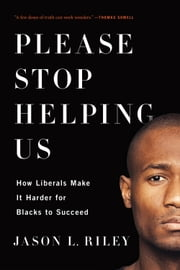 Please Stop Helping Us - How Liberals Make It Harder for Blacks to Succeed ebook by Jason L. Riley
