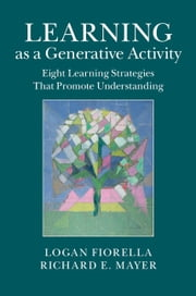 Learning as a Generative Activity - Eight Learning Strategies that Promote Understanding ebook by Logan Fiorella,Richard E. Mayer