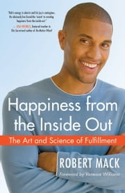 Happiness from the Inside Out - The Art and Science of Fulfillment ebook by Robert Mack
