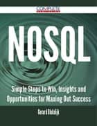 NoSQL - Simple Steps to Win, Insights and Opportunities for Maxing Out Success ebook by Gerard Blokdijk