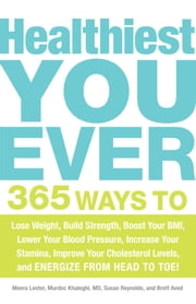 Healthiest You Ever - 365 Ways to Lose Weight, Build Strength, Boost Your BMI, Lower Your Blood Pressure, Increase Your Stamina, Improve Your Cholesterol Levels, and Energize from Head to Toe! ebook by Meera Lester, Murdoc Khaleghi, MD,...