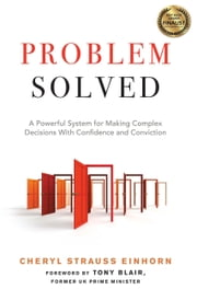 Problem Solved - A Powerful System for Making Complex Decisions with Confidence and Conviction ebook by Cheryl Strauss Einhorn, Tony Blair