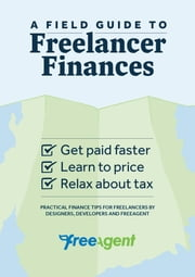 A Field Guide to Freelancer Finances - Practical finance tips from designers, developers and FreeAgent ebook by FreeAgent Central Ltd