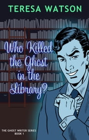 Who Killed The Ghost In the Library - Ghost Writer Mysteries, #1 ebook by Teresa Lee Watson