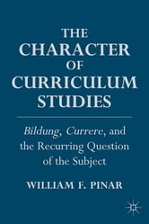 The Character of Curriculum Studies - Bildung, Currere, and the Recurring Question of the Subject ebook by William F. Pinar