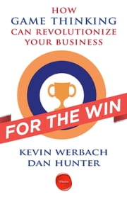 For the Win - How Game Thinking Can Revolutionize Your Business ebook by Kevin Werbach,Dan Hunter