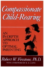 Compassionate Child-Rearing - An In-Depth Approach to Optimal Parenting ebook by Robert W. Firestone
