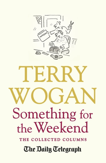 Something for the Weekend - The Collected Columns of Sir Terry Wogan ebook by Sir Terry Wogan OBE,Telegraph Media Group