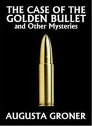 The Case of the Golden Bullet & Other Mysteries - A Joe Muller Detective Story & Other Mysteries ebook by Augusta Groner