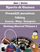 A Beginners Guide to Downhill mountain biking (Volume 1) - A Beginners Guide to Downhill mountain biking (Volume 1) ebook by Janiece Causey