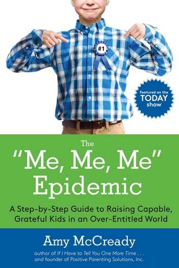 The Me, Me, Me Epidemic - A Step-by-Step Guide to Raising Capable, Grateful Kids in an Over-Entitled World ebook by Amy McCready