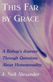 This Far by Grace - A Bishop's Journey Through Questions of Homosexuality ebook by J. Neil Alexander