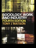 Sociology, Work and Industry ebook by Tony Watson,Marek Korczynski