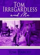 Tom Irregardless and Me ebook by Tom Harley