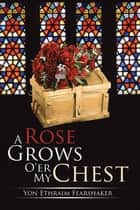 A Rose Grows O'er My Chest ebook by Yon Ethraim Fearshaker