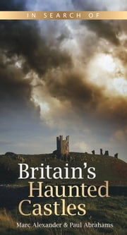 In Search of Britain's Haunted Castles ebook by Marc Alexander,Paul Abrahams