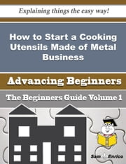 How to Start a Cooking Utensils Made of Metal Business (Beginners Guide) ebook by Sharron Chamberlain,Sam Enrico