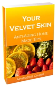 Your Velvet Skin - Anti-Aging Home Made Secrets ebook by Aphrodite Charm