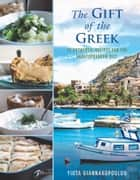 The Gift of the Greek - 75 Authentic Recipes for the Mediterranean Diet ebook by Giannakopoulou, Yiota