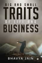 Big and Small Traits of Life and Business ebook by Bhavya Jain
