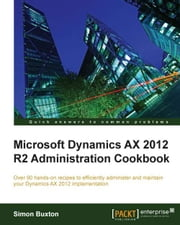 Microsoft Dynamics AX 2012 R2 Administration Cookbook ebook by Simon Buxton