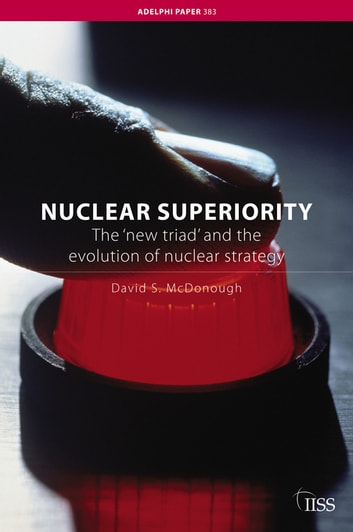 Nuclear Superiority - The 'New Triad' and the Evolution of American Nuclear Strategy ebook by David S. McDonough