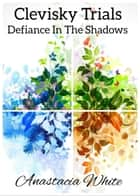 Clevisky Trials, Defiance In The Shadows ebook by Anastacia White