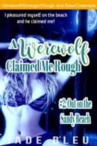 A Werewolf Claimed Me Rough #2: Out on the Sandy Beach ebook by Jade Bleu