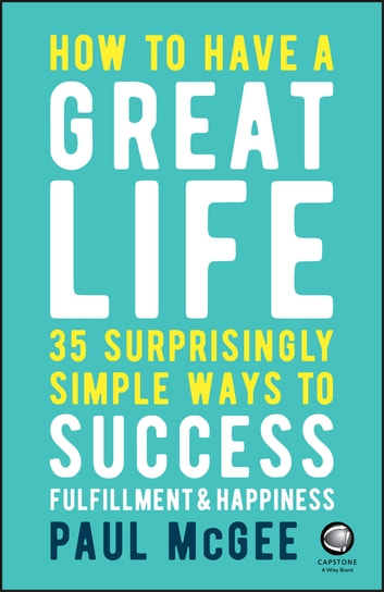 How to Have a Great Life - 35 Surprisingly Simple Ways to Success, Fulfillment and Happiness ebook by Paul McGee