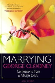 Marrying George Clooney - Confessions from a Midlife Crisis ebook by Amy Ferris