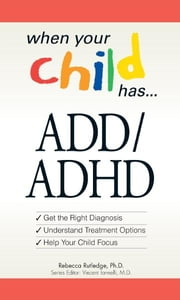 When Your Child Has… ADD/ADHD: Bullets: *Get the Right Diagnosis *Understand Treatment Options *Help Your Child Focus ebook by Rebecca Rutledge