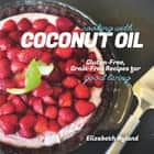 Cooking with Coconut Oil: Gluten-Free, Grain-Free Recipes for Good Living ebook by Elizabeth Nyland