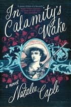 In Calamity's Wake - A Novel ebook by Natalee Caple