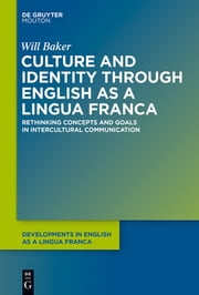 Culture and Identity through English as a Lingua Franca - Rethinking Concepts and Goals in Intercultural Communication ebook by Will Baker