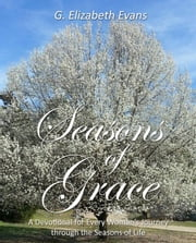 Seasons of Grace - A Devotional for Every Woman's Journey through the Seasons of Life ebook by G Elizabeth Evans