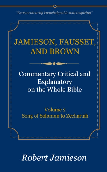 Jamieson, Fausset, and Brown Commentary on the Whole Bible, Volume 2 - Song of Solomon to Zechariah ebook by Jamieson, Robert,Fausset, A. R.,Brown, David