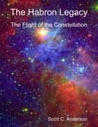 The Habron Legacy - The Flight of the Constellation ebook by Scott C. Anderson