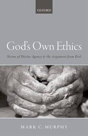 God's Own Ethics - Norms of divine agency and the argument from evil ebook by Mark C. Murphy