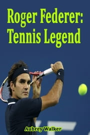 Roger Federer: Tennis Legend ebook by Aubrey  Walker