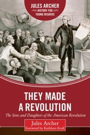 They Made a Revolution - The Sons and Daughters of the American Revolution ebook by Jules Archer,Kathleen Krull