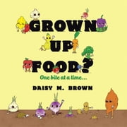 Grown Up Food? - One Bite at a Time... ebook by Daisy M. Brown