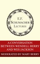 A Conversation Between Wendell Berry and Wes Jackson ebook by Mary Berry, Wendell Berry, Wes Jackson,...