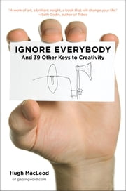 Ignore Everybody - and 39 Other Keys to Creativity ebook by Hugh MacLeod