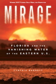 Mirage: Florida and the Vanishing Water of the Eastern U.S. ebook by Barnett, Cynthia