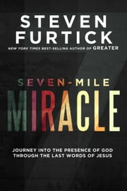 Seven-Mile Miracle - Journey into the Presence of God Through the Last Words of Jesus ebook by Steven Furtick