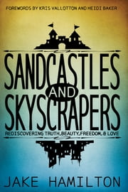 Sandcastles and Skyscrapers - Rediscovering Truth, Beauty, Freedom, & Love ebook by Jake Hamilton